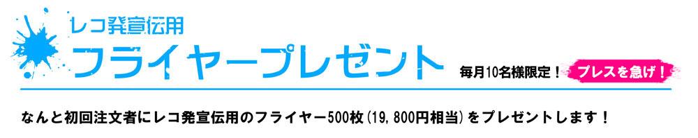 レコ発宣伝用 フライヤープレゼント 毎月10名様限定! プレスを急げ! なんと初回注文者にレコ発宣伝用のフライヤー500枚(19,800円相当)をプレゼントします!